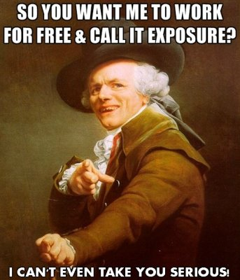 So you want me to work for free and call it exposure? I can't even take you serious.